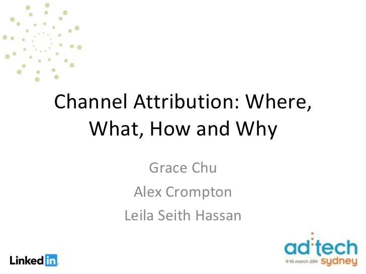 Channel Attribution: Where, What, How and Why Grace Chu Alex Crompton Leila Seith Hassan