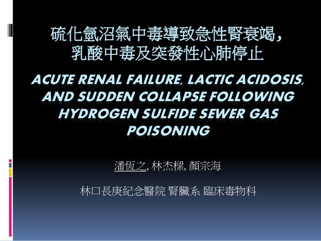 ACUTE RENAL FAILURE, LACTIC ACIDOSIS, AND SUDDEN COLLAPSE FOLLOWING HYDROGEN SULFIDE SEWER GAS POISONING 潘恆之, 林杰樑, 顏宗海 硫化氫...