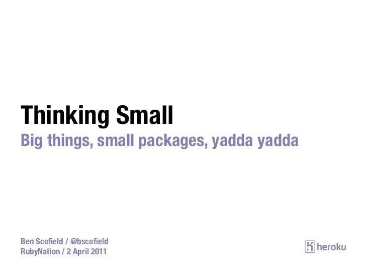 Thinking SmallBig things, small packages, yadda yaddaBen Scofield / @bscofieldRubyNation / 2 April 2011