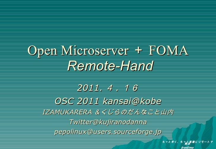 Open Microserver + FOMA   Remote-Hand 2011. 4 . 16 OSC 2011 kansai@kobe IZAMUKARERA &くじらのだんなこと山内 [email_address] [email_ad...