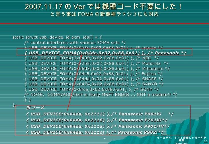 2007.11.17 の Ver では機種コード不要にした! と言う事は FOMA の新機種ラッシュにも対応 <ul><li>static struct usb_device_id acm_ids[] = { </li></ul><ul><li...
