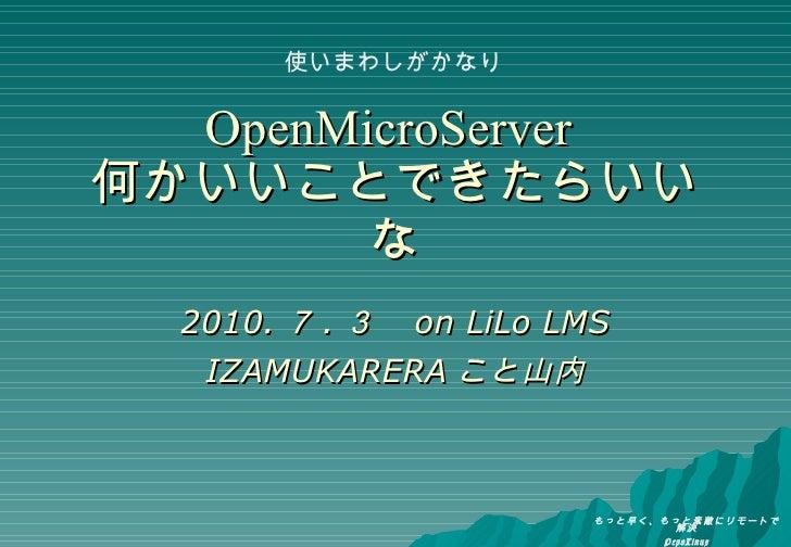 OpenMicroServer   何かいいことできたらいいな 2010. 7 . 3  on LiLo LMS IZAMUKARERA こと山内 使いまわしがかなり