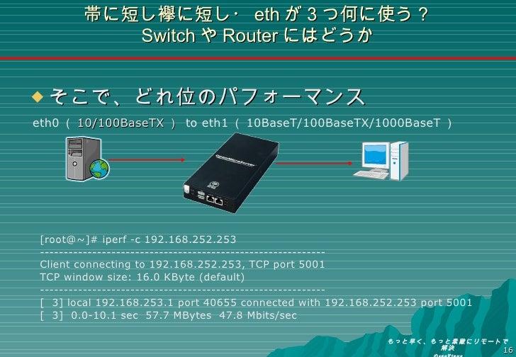 帯に短し襷に短し・ eth が3つ何に使う? Switch や Router にはどうか <ul><li>そこで、どれ位のパフォーマンス </li></ul>[root@~]# iperf -c 192.168.252.253 --------...