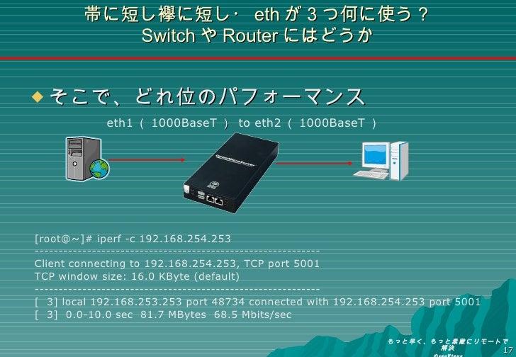 帯に短し襷に短し・ eth が3つ何に使う? Switch や Router にはどうか <ul><li>そこで、どれ位のパフォーマンス </li></ul>[root@~]# iperf -c 192.168.254.253 --------...