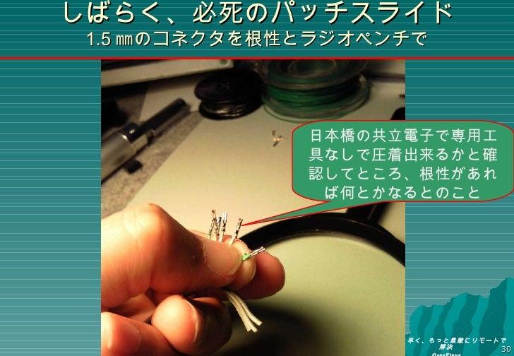 しばらく、必死のパッチスライド 1.5 ㎜のコネクタを根性とラジオペンチで 日本橋の共立電子で専用工具なしで圧着出来るかと確認してところ、根性があれば何とかなるとのこと