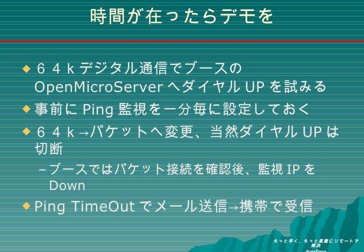 時間が在ったらデモを <ul><li>64kデジタル通信でブースの OpenMicroServer へダイヤル UP を試みる </li></ul><ul><li>事前に Ping 監視を一分毎に設定しておく </li></ul><ul><li...