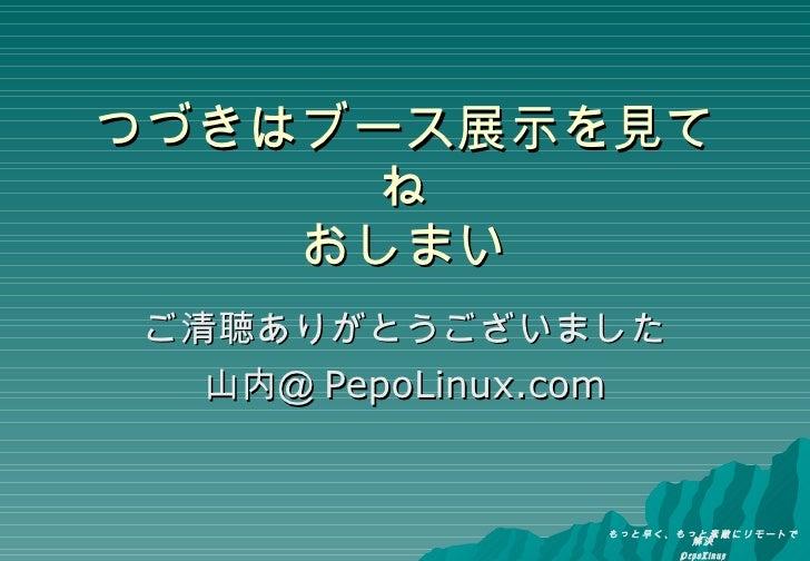 つづきはブース展示を見てね おしまい ご清聴ありがとうございました 山内@ PepoLinux.com