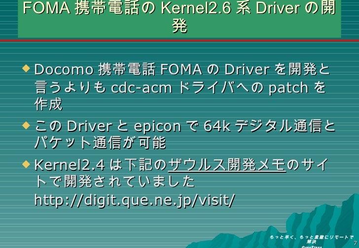 FOMA 携帯電話の Kernel2.6 系 Driver の開発 <ul><li>Docomo 携帯電話 FOMA の Driver を開発と言うよりも cdc-acm ドライバへの patch を作成 </li></ul><ul><li>こ...