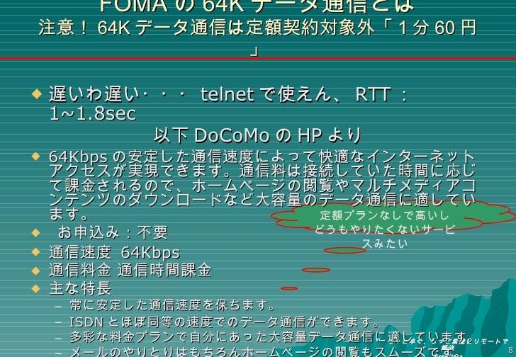 FOMA の 64K データ通信とは 注意! 64K データ通信は定額契約対象外「 1 分 60 円」 <ul><li>遅いわ遅い・・・ telnet で使えん、 RTT : 1~1.8sec </li></ul><ul><li>以下 DoCo...