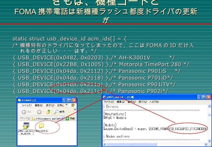 きもは、機種コードと FOMA 携帯電話は新機種ラッシュ都度ドライバの更新が <ul><li>static struct usb_device_id acm_ids[] = { </li></ul><ul><li>/* 機種特有のドライバになっ...