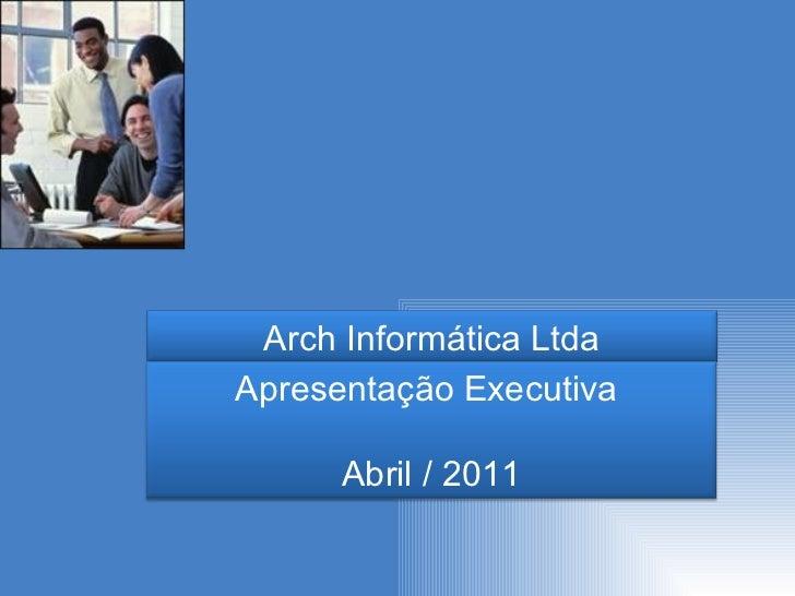 Arch Informática Ltda Apresentação Executiva  Abril / 2011