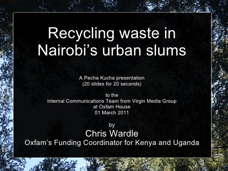 Recycling waste in Nairobi's urban slums A Pecha Kucha presentation (20 slides for 20 seconds) to the Internal Communicati...