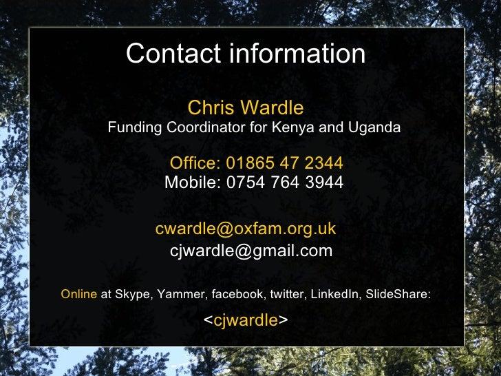 Contact information Chris Wardle Funding Coordinator for Kenya and Uganda   Office: 01865 47 2344 Mobile: 0754 764 3944 [e...