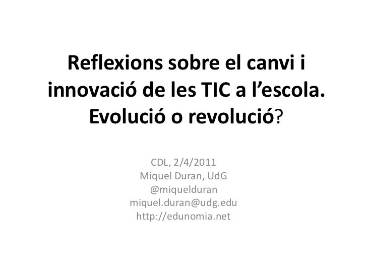 Reflexions sobre el canvi i innovació de les TIC a l'escola. Evolució o revolució?<br />CDL, 2/4/2011<br />Miquel Duran, U...