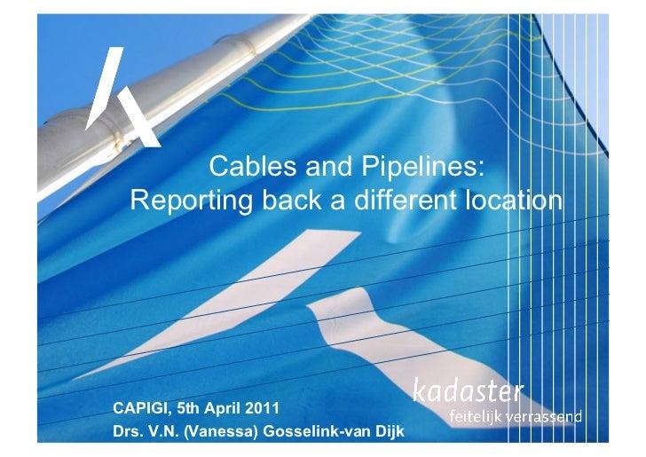 Cables and Pipelines:  Reporting back a different locationCAPIGI, 5th April 2011Drs. V.N. (Vanessa) Gosselink-van Dijk