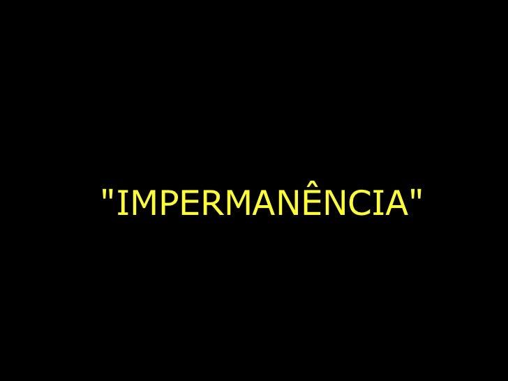 """IMPERMANÊNCIA"""
