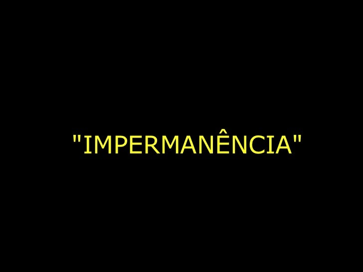 """IMPERMANÊNCIA"""