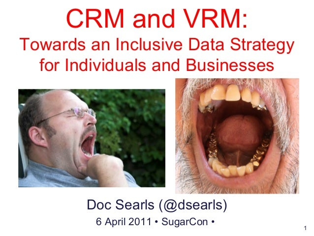 1 CRM and VRM: Towards an Inclusive Data Strategy for Individuals and Businesses Doc Searls (@dsearls) 6 April 2011 • Suga...