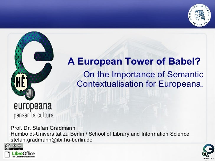 A European Tower of Babel?  On the Importance of Semantic Contextualisation for Europeana. Prof. Dr. Stefan Gradmann Humbo...
