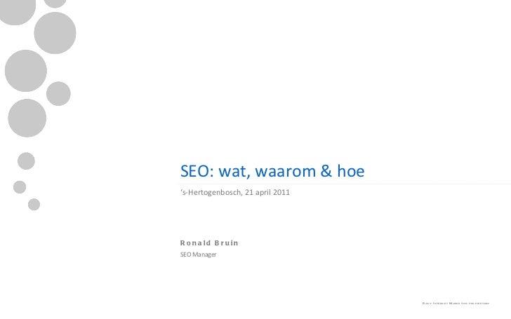 SEO: wat, waarom & hoe <ul><li>' s-Hertogenbosch, 21 april 2011 </li></ul><ul><ul><li>Ronald Bruin </li></ul></ul><ul><ul>...