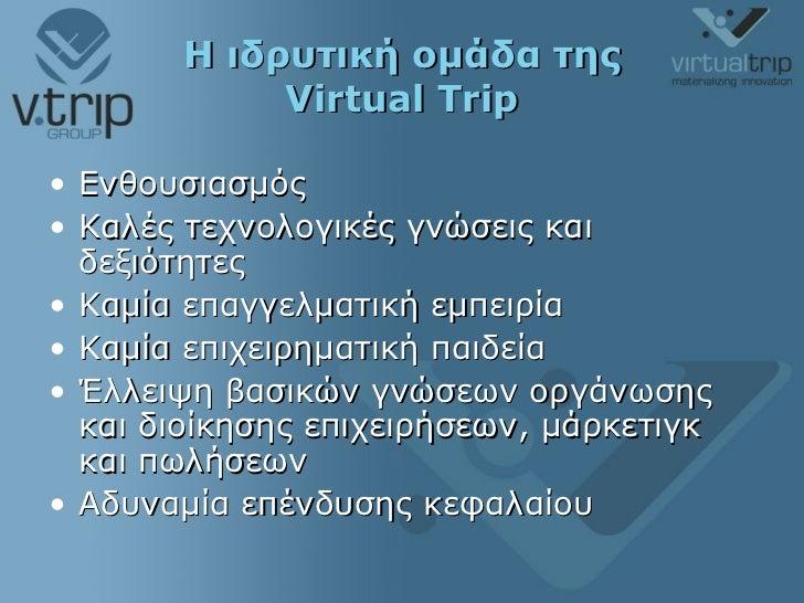 Η ιδρυτική ομάδα της  Virtual Trip <ul><li>Ενθουσιασμός </li></ul><ul><li>Καλές τεχνολογικές γνώσεις και δεξιότητες </li><...