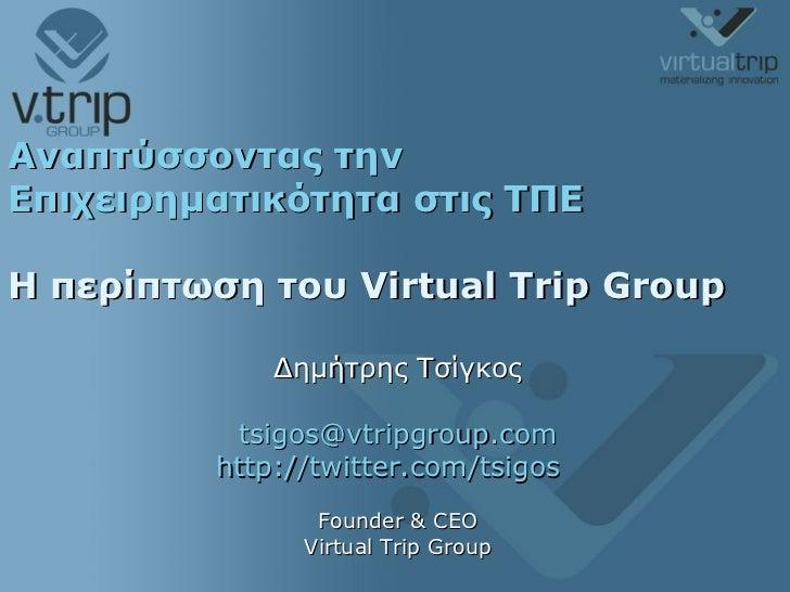 Αναπτύσσοντας την Επιχειρηματικότητα στις ΤΠΕ Η περίπτωση του  Virtual Trip Group   Δημήτρης Τσίγκος [email_address] http:...