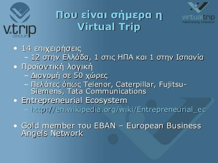 Που είναι σήμερα η  Virtual Trip <ul><li>14  επιχειρήσεις </li></ul><ul><ul><li>12 στην Ελλάδα, 1 στις ΗΠΑ και 1 στην Ισπα...