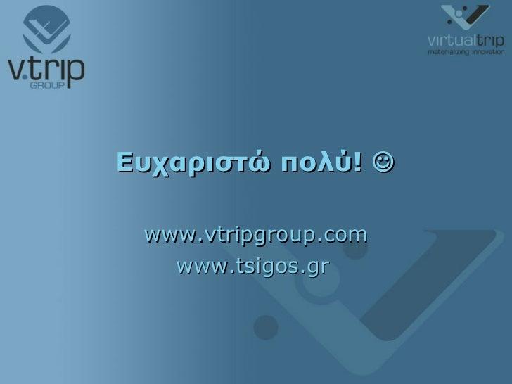 Ευχαριστώ πολύ!   www.vtripgroup.com www.tsigos.gr