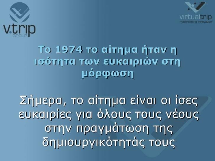 To 1974  το αίτημα ήταν η ισότητα των ευκαιριών στη μόρφωση Σήμερα, το αίτημα είναι οι ίσες ευκαιρίες για όλους τους νέους...
