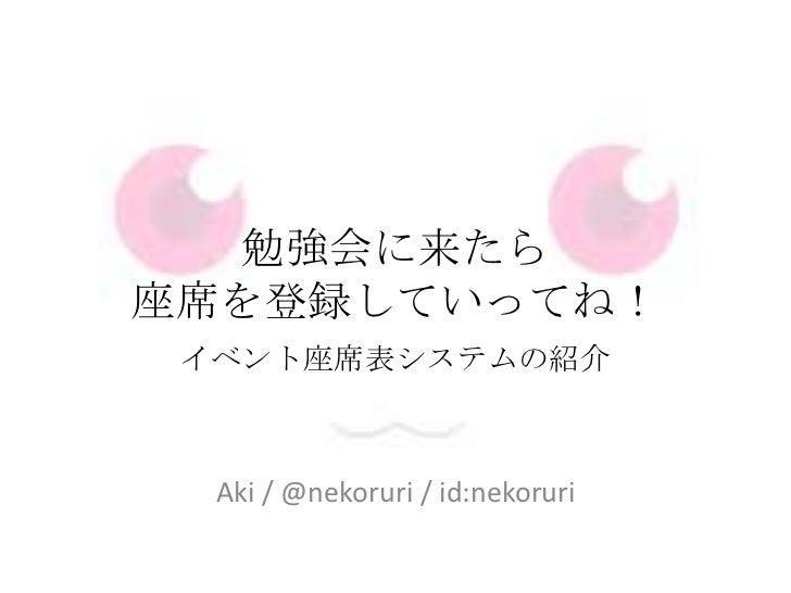 勉強会に来たら座席を登録していってね!<br />イベント座席表システムの紹介<br />Aki / @nekoruri/ id:nekoruri<br />