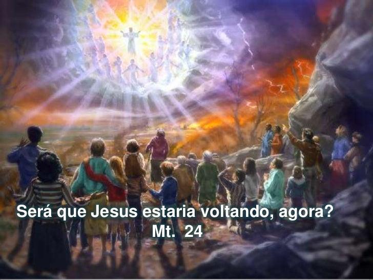 Será que Jesus estaria voltando, agora? <br />Mt.  24<br />