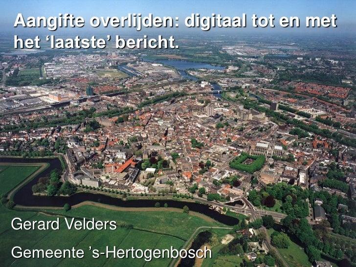 Aangifte overlijden: digitaal tot en methet 'laatste' bericht.Gerard VeldersGemeente 's-Hertogenbosch