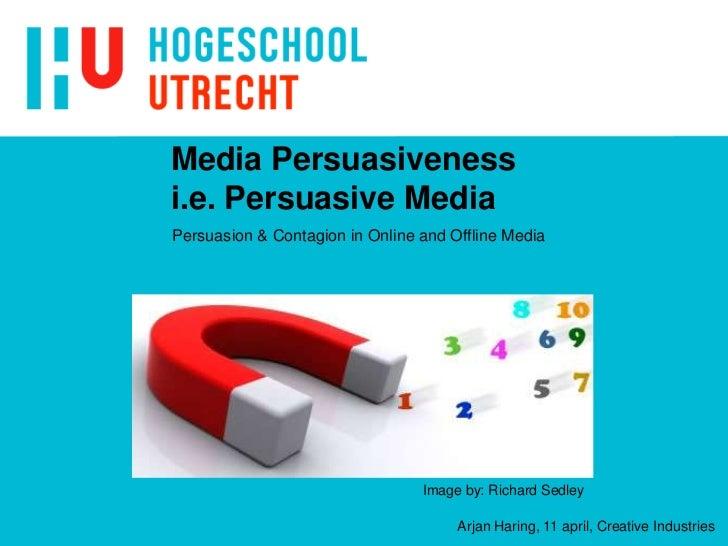 Media Persuasivenessi.e. Persuasive Media<br />Image by: Richard Sedley<br />Arjan Haring, 11 april, Creative Industries<b...