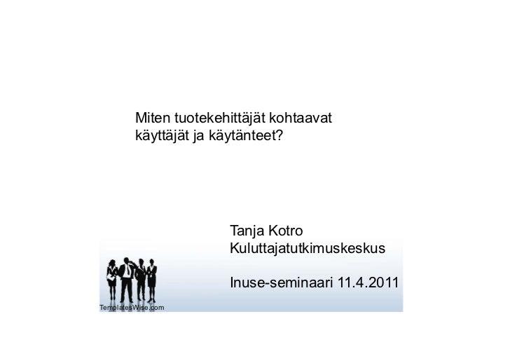 Miten tuotekehittäjät kohtaavat         käyttäjät ja käytänteet?                       Tanja Kotro                       K...