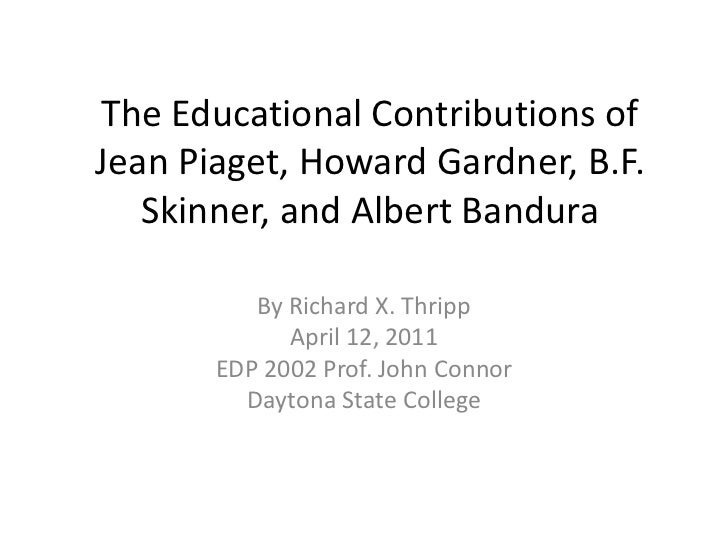 The Educational Contributions of Jean Piaget, Howard Gardner, B.F. Skinner, and Albert Bandura<br />By Richard X. Thripp<b...