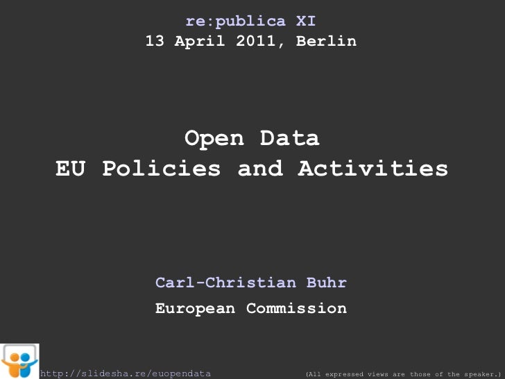 re:publica XI 13 April 2011, Berlin Open Data EU Policies and Activities Carl-Christian Buhr European Commission (All expr...