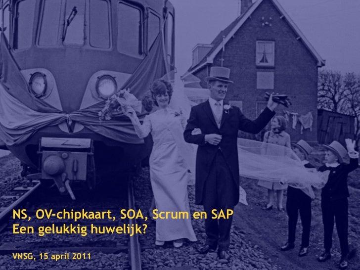 NS, OV-chipkaart, SOA, Scrum en SAPEen gelukkig huwelijk?VNSG, 15 april 2011