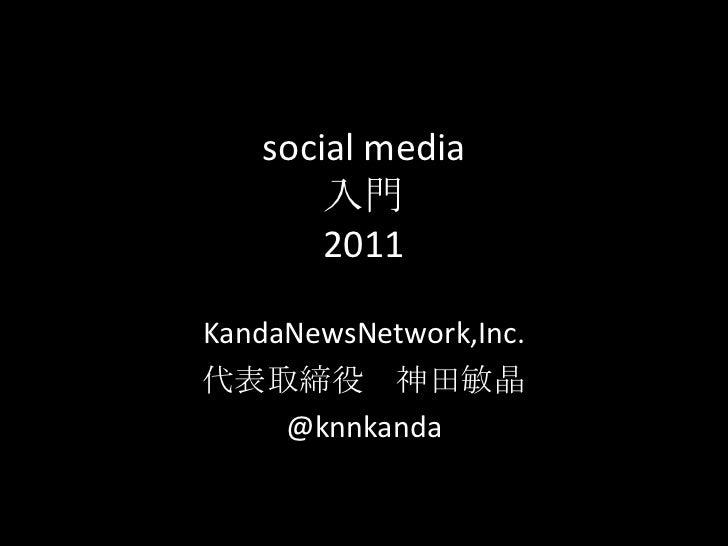 social media入門 2011<br />KandaNewsNetwork,Inc.<br />代表取締役 神田敏晶 <br />@knnkanda<br />