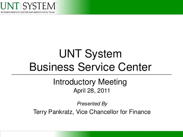 UNT SystemBusiness Service Center<br />Introductory Meeting<br />April 28, 2011<br />Presented By<br />Terry Pankratz, Vic...