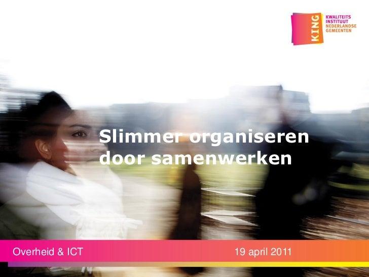 Slimmer organiseren                 door samenwerkenOverheid & ICT               19 april 2011