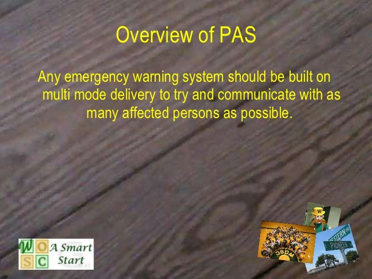 Overview of PAS <ul><li>Any emergency warning system should be built on multi mode delivery to try and communicate with as...