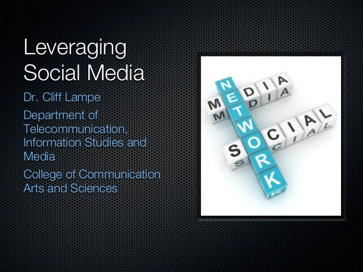 LeveragingSocial MediaDr. Cliff LampeDepartment ofTelecommunication,Information Studies andMediaCollege of CommunicationAr...