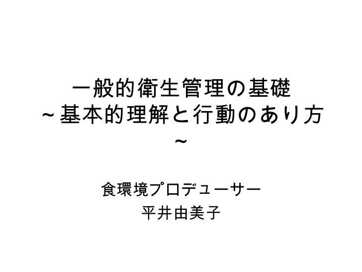 一般的衛生管理の基礎 ~基本的理解と行動のあり方~ 食環境プロデューサー 平井由美子