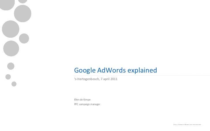 Google AdWords explained <ul><li>' s-Hertogenbosch, 7 april 2011 </li></ul><ul><ul><li>Ellen de Kimpe </li></ul></ul><ul><...