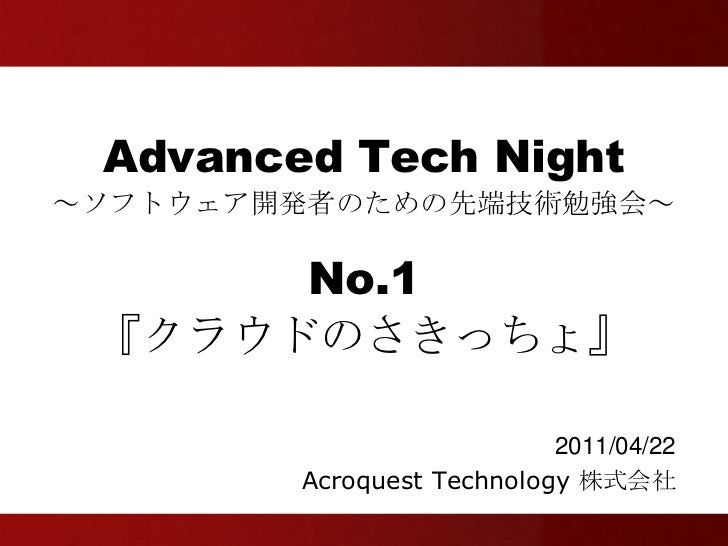 Advanced Tech Night~ソフトウェア開発者のための先端技術勉強会~      No.1 『クラウドのさきっちょ』                           2011/04/22        Acroquest Tec...