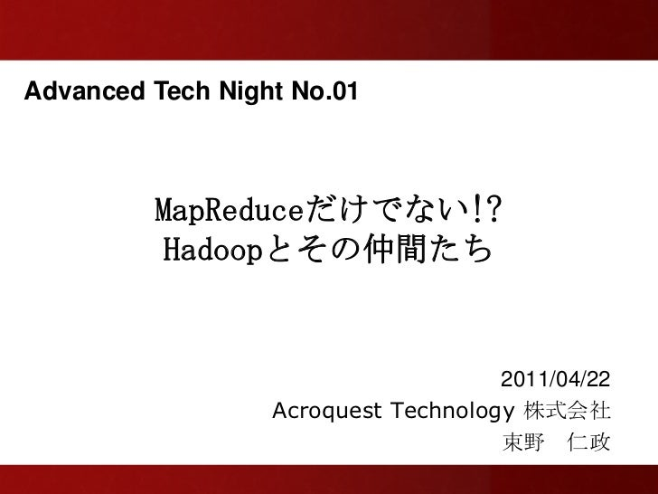 Advanced Tech Night No.01         MapReduceだけでない!?          Hadoopとその仲間たち                                     2011/04/22  ...