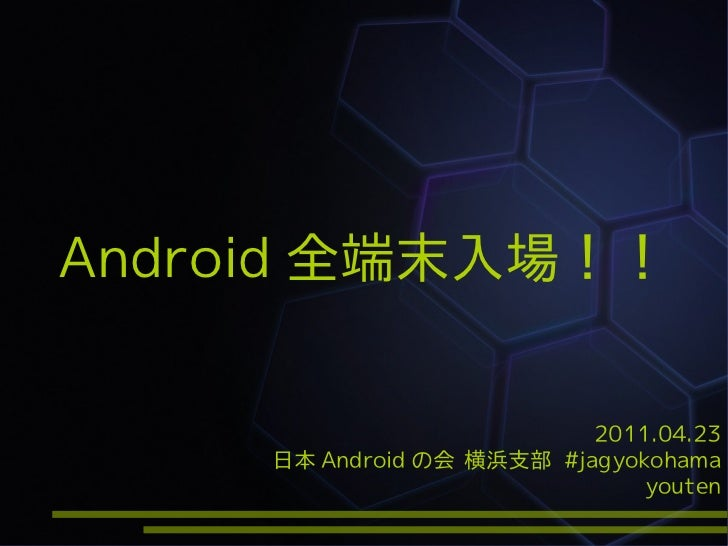 Android 全端末入場!!                           2011.04.23     日本 Android の会 横浜支部 #jagyokohama                               you...
