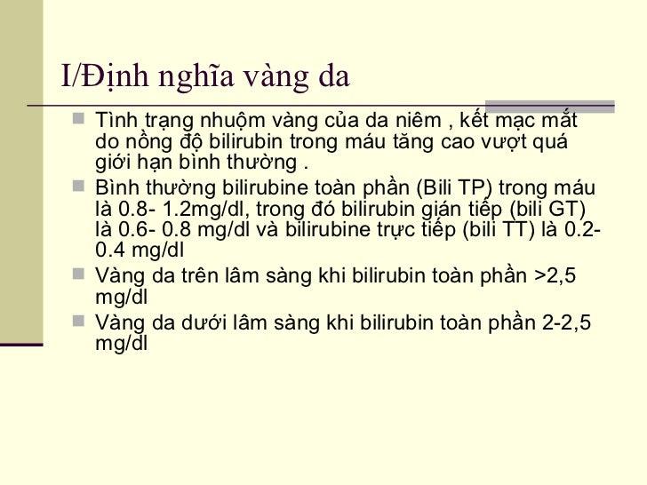 I/Định nghĩa vàng da  <ul><li>Tình trạng nhuộm vàng của da niêm , kết mạc mắt do nồng độ bilirubin trong máu tăng cao vượt...
