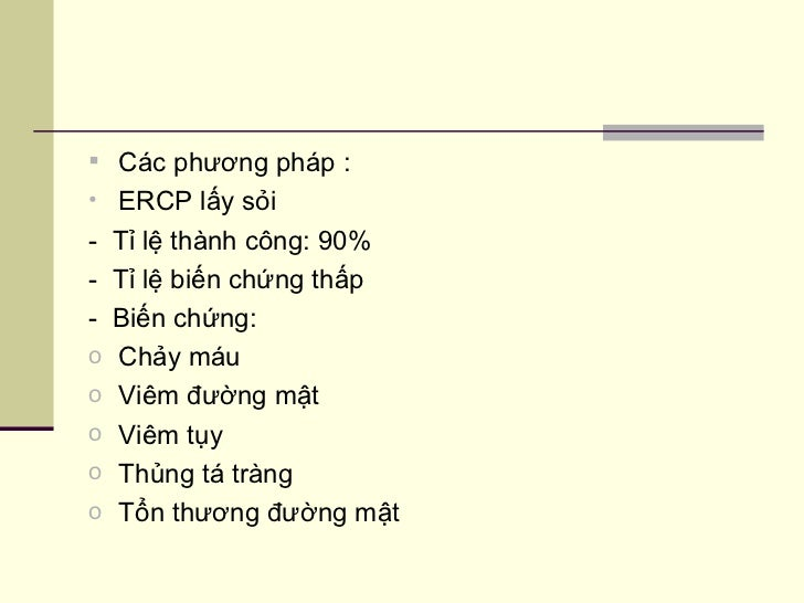 <ul><li>Các phương pháp : </li></ul><ul><li>ERCP lấy sỏi  </li></ul><ul><li>-  Tỉ lệ thành công: 90% </li></ul><ul><li>-  ...
