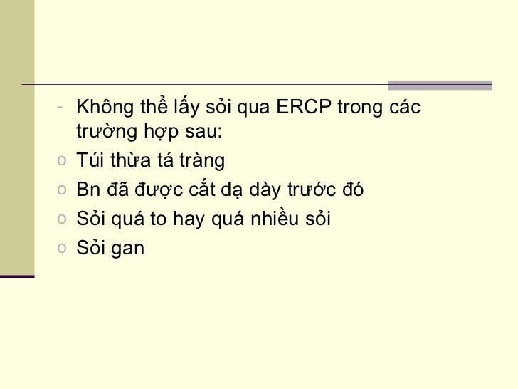 <ul><li>Không thể lấy sỏi qua ERCP trong các trường hợp sau: </li></ul><ul><li>Túi thừa tá tràng </li></ul><ul><li>Bn đã đ...